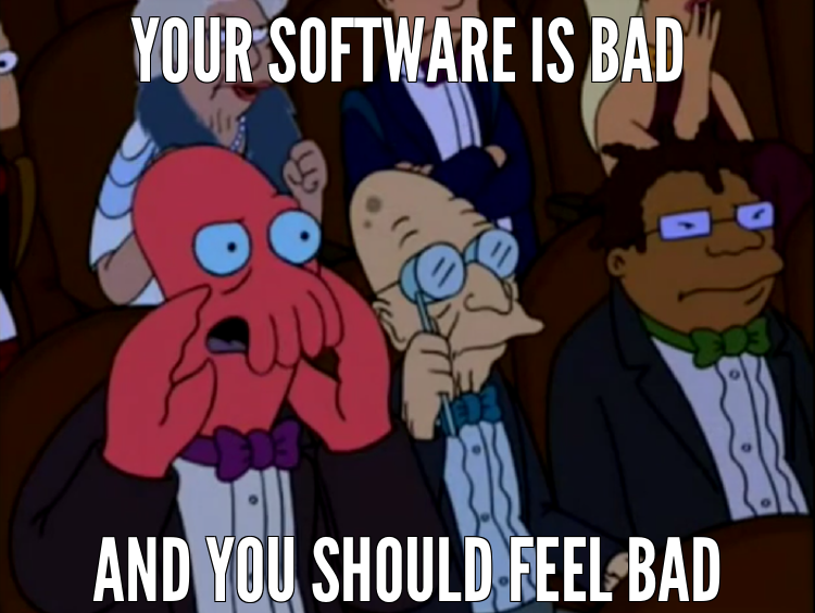 YOUR SOFTWARE IS BAD:AND YOU SHOULD FEEL BAD